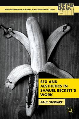 Sex and Aesthetics in Samuel Beckett's Work - New Interpretations of Beckett in the 21st Century (Hardback)