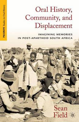 Oral History, Community, and Displacement: Imagining Memories in Post-Apartheid South Africa - Palgrave Studies in Oral History (Hardback)