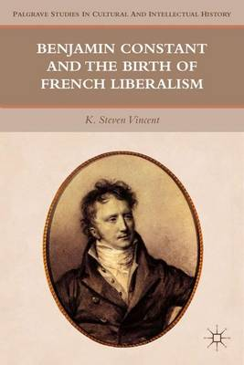 Benjamin Constant and the Birth of French Liberalism - Palgrave Studies in Cultural and Intellectual History (Hardback)