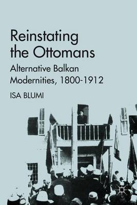 Reinstating the Ottomans: Alternative Balkan Modernities, 1800-1912 (Hardback)