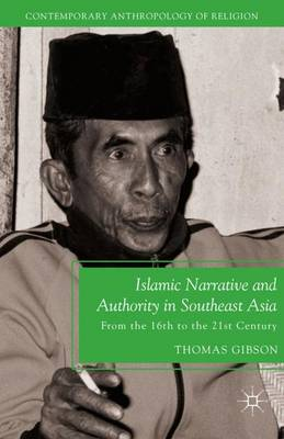 Islamic Narrative and Authority in Southeast Asia: From the 16th to the 21st Century - Contemporary Anthropology of Religion (Paperback)