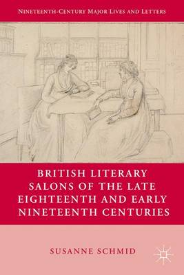 British Literary Salons of the Late Eighteenth and Early Nineteenth Centuries - Nineteenth-Century Major Lives and Letters (Hardback)