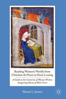 Reading Women's Worlds from Christine de Pizan to Doris Lessing: A Guide to Six Centuries of Women Writers Imagining Rooms of Their Own (Hardback)