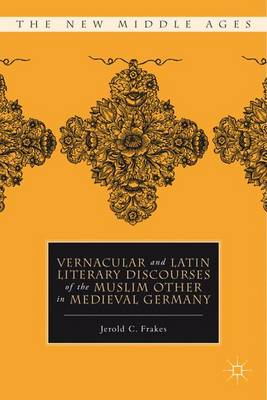 Vernacular and Latin Literary Discourses of the Muslim Other in Medieval Germany - The New Middle Ages (Hardback)