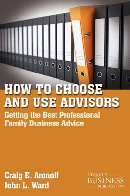 How to Choose and Use Advisors: Getting the Best Professional Family Business Advice - A Family Business Publication (Paperback)