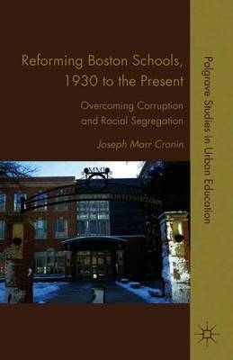 Reforming Boston Schools, 1930-2006: Overcoming Corruption and Racial Segregation - Palgrave Studies in Urban Education (Paperback)