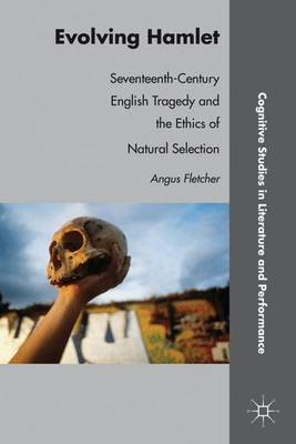 Evolving Hamlet: Seventeenth-Century English Tragedy and the Ethics of Natural Selection - Cognitive Studies in Literature and Performance (Hardback)