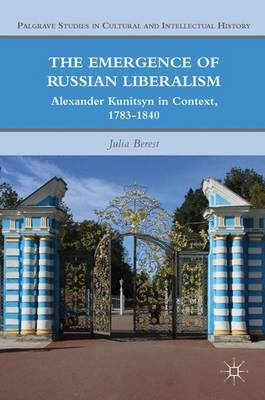 The Emergence of Russian Liberalism: Alexander Kunitsyn in Context, 1783-1840 - Palgrave Studies in Cultural and Intellectual History (Hardback)