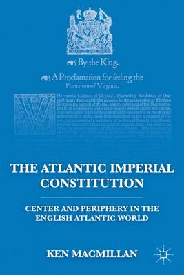 The Atlantic Imperial Constitution: Center and Periphery in the English Atlantic World (Hardback)