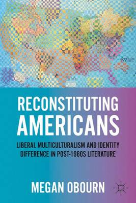 Reconstituting Americans: Liberal Multiculturalism and Identity Difference in Post-1960s Literature (Hardback)