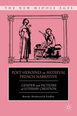 Poet Heroines in Medieval French Narrative: Gender and Fictions of Literary Creation - The New Middle Ages (Hardback)