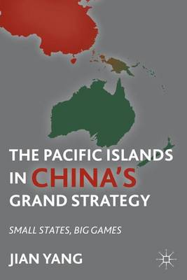 The Pacific Islands in China's Grand Strategy: Small States, Big Games (Hardback)