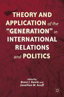 "Theory and Application of the ""Generation"" in International Relations and Politics (Hardback)"