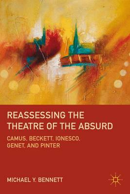 Reassessing the Theatre of the Absurd: Camus, Beckett, Ionesco, Genet, and Pinter (Hardback)
