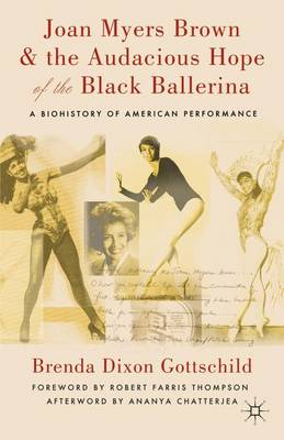 Joan Myers Brown and the Audacious Hope of the Black Ballerina: A Biohistory of American Performance (Hardback)