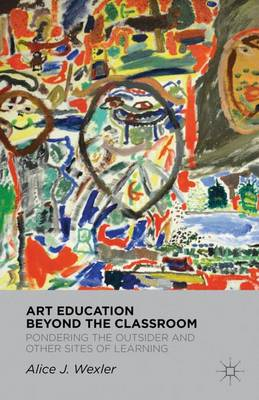Art Education Beyond the Classroom: Pondering the Outsider and Other Sites of Learning (Hardback)