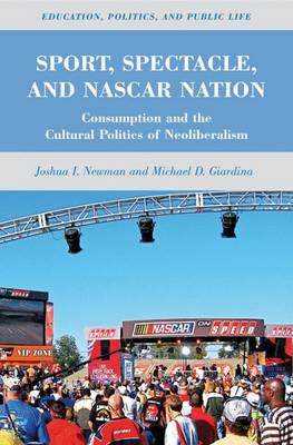 Sport, Spectacle, and NASCAR Nation: Consumption and the Cultural Politics of Neoliberalism - Education, Politics and Public Life (Hardback)