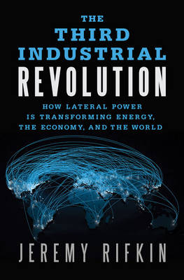 The Third Industrial Revolution: How Lateral Power is Transforming Energy, the Economy, and the World (Hardback)