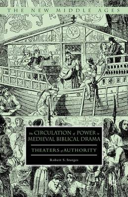 The Circulation of Power in Medieval Biblical Drama: Theaters of Authority - The New Middle Ages (Hardback)