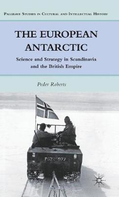 The European Antarctic: Science and Strategy in Scandinavia and the British Empire - Palgrave Studies in Cultural and Intellectual History (Hardback)