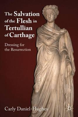 The Salvation of the Flesh in Tertullian of Carthage: Dressing for the Resurrection (Hardback)