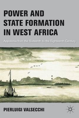 Power and State Formation in West Africa: Appolonia from the Sixteenth to the Eighteenth Century (Hardback)