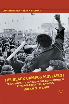 The Black Campus Movement: Black Students and the Racial Reconstitution of Higher Education, 1965-1972 - Contemporary Black History (Paperback)
