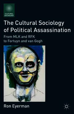 The Cultural Sociology of Political Assassination: From MLK and RFK to Fortuyn and van Gogh - Cultural Sociology (Paperback)