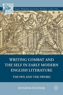 Writing Combat and the Self in Early Modern English Literature: The Pen and the Sword - Early Modern Cultural Studies 1500-1700 (Hardback)