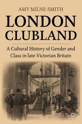 London Clubland: A Cultural History of Gender and Class in Late Victorian Britain (Hardback)
