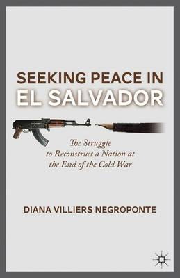 Seeking Peace in El Salvador: The Struggle to Reconstruct a Nation at the End of the Cold War (Hardback)