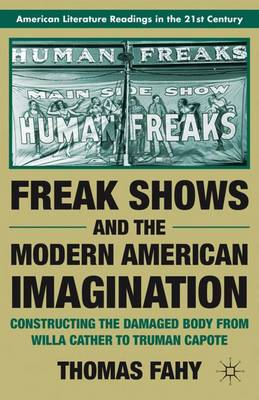Freak Shows and the Modern American Imagination: Constructing the Damaged Body from Willa Cather to Truman Capote - American Literature Readings in the 21st Century (Paperback)