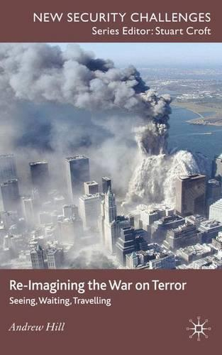 Re-Imagining the War on Terror: Seeing, Waiting, Travelling - New Security Challenges (Hardback)