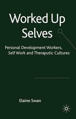 Worked Up Selves: Personal Development Workers, Self-Work and Therapeutic Cultures (Hardback)