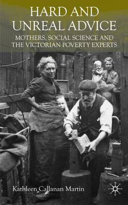 Hard and Unreal Advice: Mothers, Social Science and the Victorian Poverty Experts (Hardback)