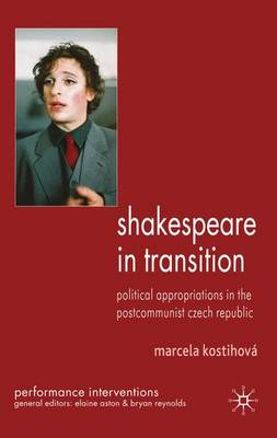 Shakespeare in Transition: Political Appropriations in the Postcommunist Czech Republic - Performance Interventions (Hardback)