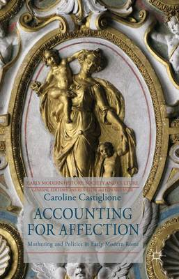Accounting for Affection: Mothering and Politics in Early Modern Rome - Early Modern History: Society and Culture (Hardback)