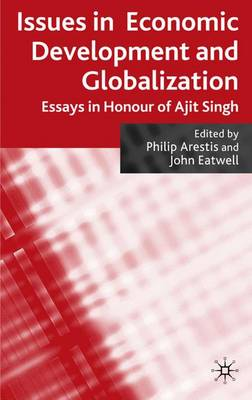 Issues in Economic Development and Globalization: Essays in Honour of Ajit Singh (Hardback)