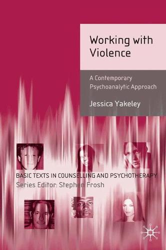 Working with Violence: A Contemporary Psychoanalytic Approach - Basic Texts in Counselling and Psychotherapy (Paperback)
