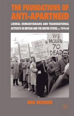 The Foundations of Anti-Apartheid: Liberal Humanitarians and Transnational Activists in Britain and the United States, c.1919-64 (Hardback)