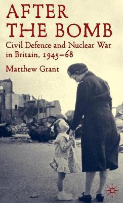 After The Bomb: Civil Defence and Nuclear War in Britain, 1945-68 (Hardback)