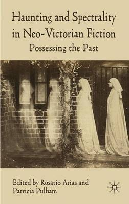 Haunting and Spectrality in Neo-Victorian Fiction: Possessing the Past (Hardback)