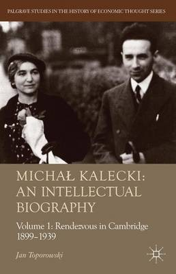 Michal Kalecki: An Intellectual Biography: Volume I Rendezvous in Cambridge 1899-1939 - Palgrave Studies in the History of Economic Thought (Hardback)