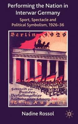 Performing the Nation in Interwar Germany: Sport, Spectacle and Political Symbolism, 1926-36 (Hardback)