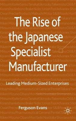 The Rise of the Japanese Specialist Manufacturer: Leading Medium-Sized Enterprises (Hardback)