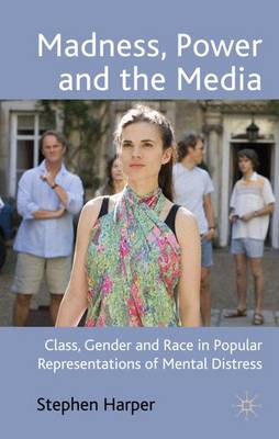 Madness, Power and the Media: Class, Gender and Race in Popular Representations of Mental Distress (Hardback)