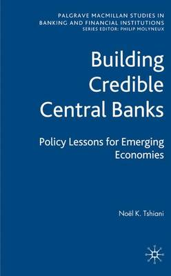 Building Credible Central Banks: Policy Lessons For Emerging Economies - Palgrave Macmillan Studies in Banking and Financial Institutions (Hardback)