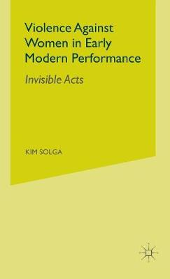 Violence Against Women in Early Modern Performance: Invisible Acts (Hardback)