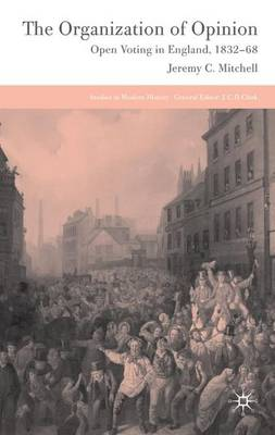 The Organization of Opinion: Open Voting in England, 1832-68 - Studies in Modern History (Hardback)