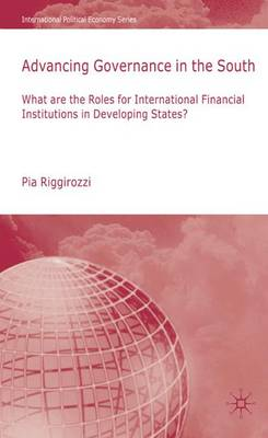 Advancing Governance in the South: What Roles for International Financial Institutions in Developing States? - International Political Economy Series (Hardback)